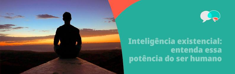 Inteligência existencial: entenda essa potência do ser humano